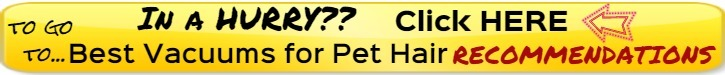 click here if you are in a hurry to go to best vacuum for pet hair recommendations
